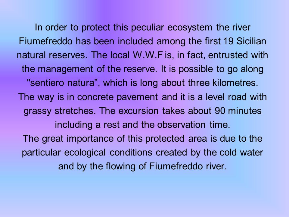 In order to protect this peculiar ecosystem the river Fiumefreddo has been included among the first 19 Sicilian natural reserves.