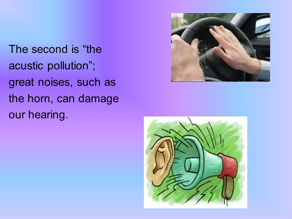 The second is the acustic pollution; great noises, such as the horn, can damage our hearing.