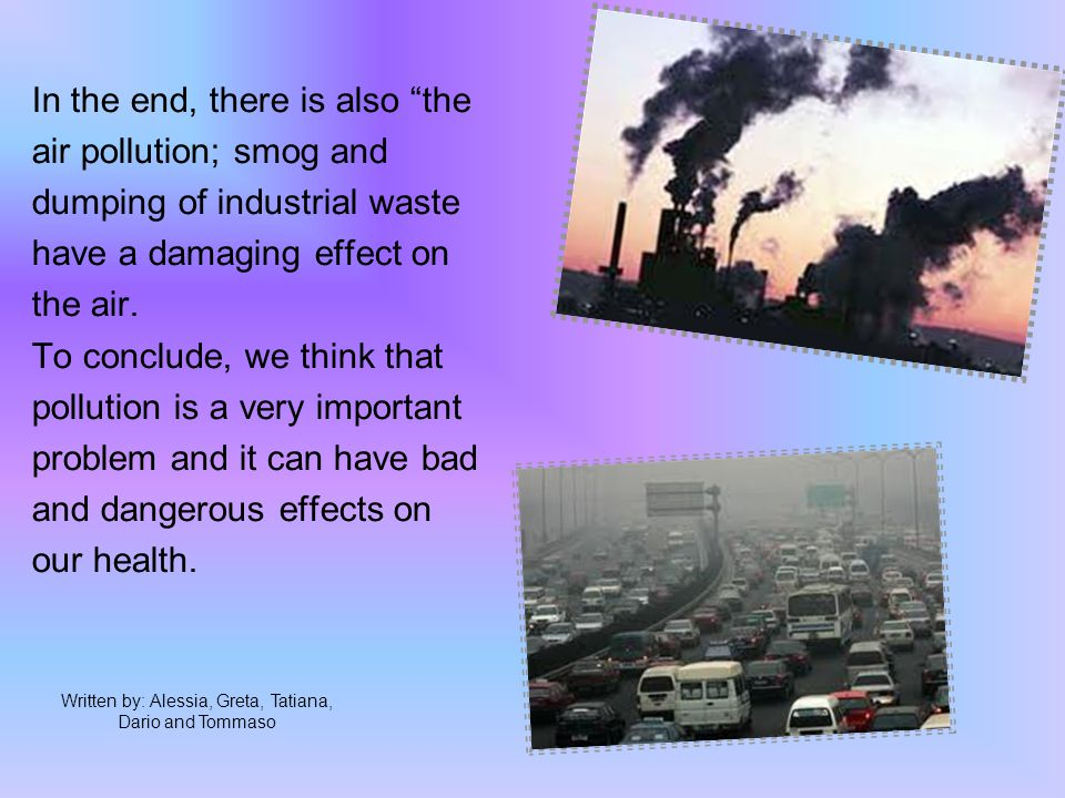 In the end, there is also the air pollution; smog and dumping of industrial waste have a damaging effect on the air.