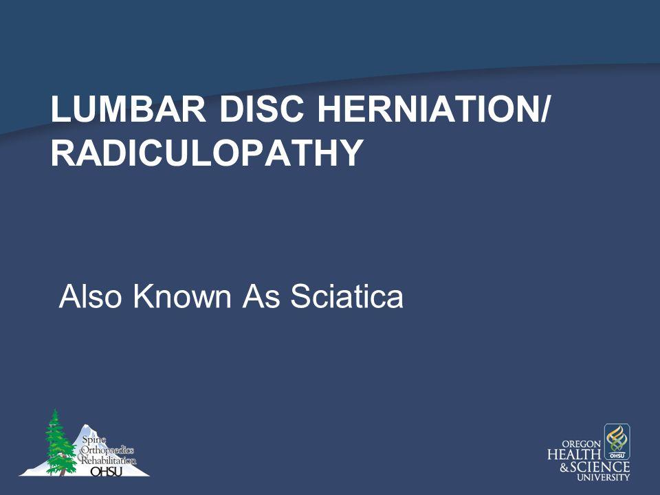 LUMBAR DISC HERNIATION/ RADICULOPATHY Also Known As Sciatica