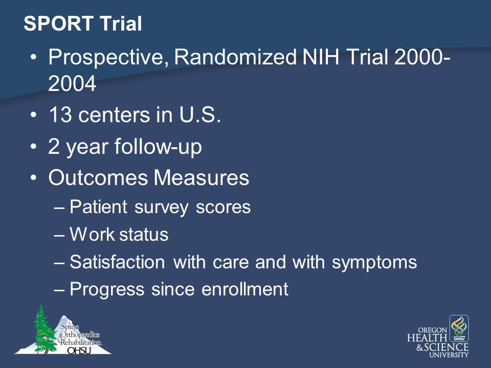 SPORT Trial Prospective, Randomized NIH Trial 2000- 2004 13 centers in U.S. 2 year follow-up Outcomes Measures –Patient survey scores –Work status –Sa