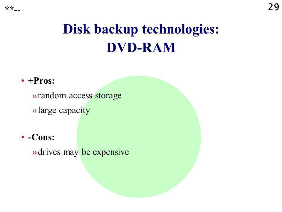 29 Disk backup technologies: DVD-RAM +Pros: »random access storage »large capacity -Cons: »drives may be expensive **--