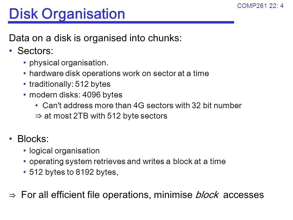 COMP261 22: 4 Disk Organisation Data on a disk is organised into chunks: Sectors: physical organisation. hardware disk operations work on sector at a
