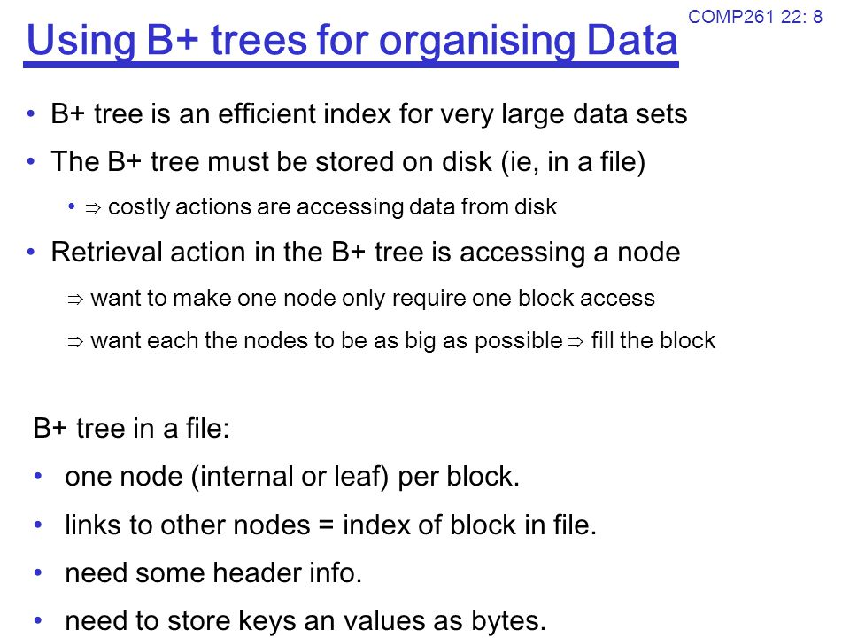 COMP261 22: 8 Using B+ trees for organising Data B+ tree is an efficient index for very large data sets The B+ tree must be stored on disk (ie, in a f