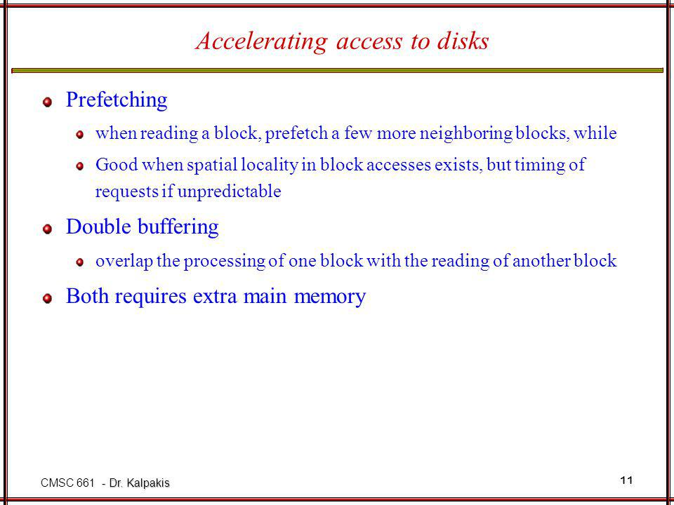 - Dr. Kalpakis CMSC 661 - Dr. Kalpakis 11 Accelerating access to disks Prefetching when reading a block, prefetch a few more neighboring blocks, while