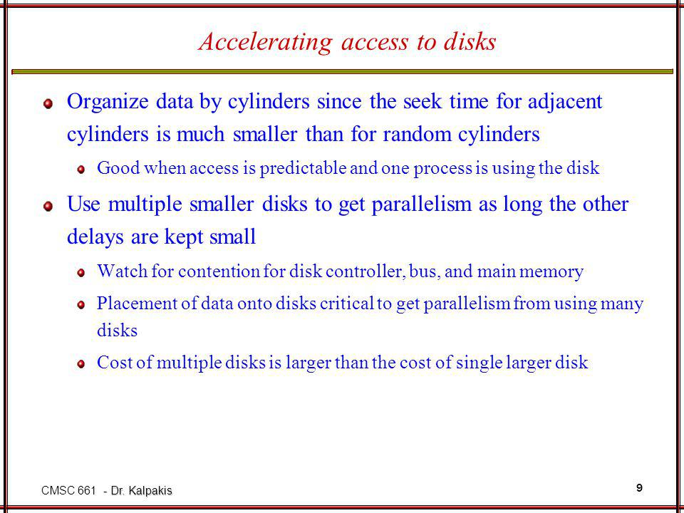 - Dr. Kalpakis CMSC 661 - Dr. Kalpakis 9 Accelerating access to disks Organize data by cylinders since the seek time for adjacent cylinders is much sm