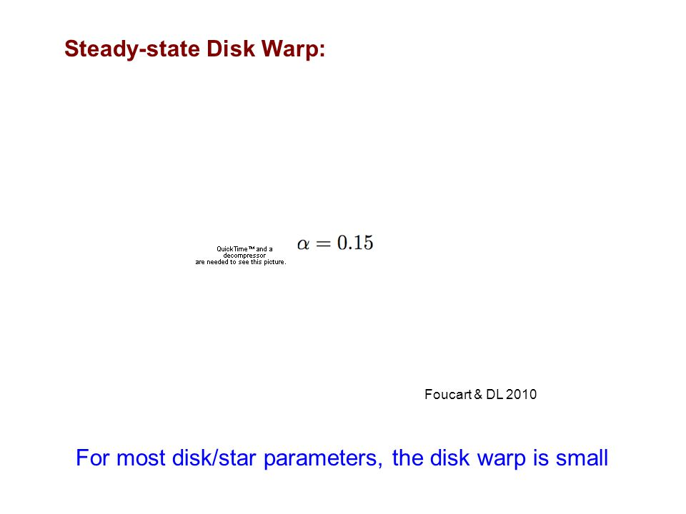 Steady-state Disk Warp: Foucart & DL 2010 For most disk/star parameters, the disk warp is small