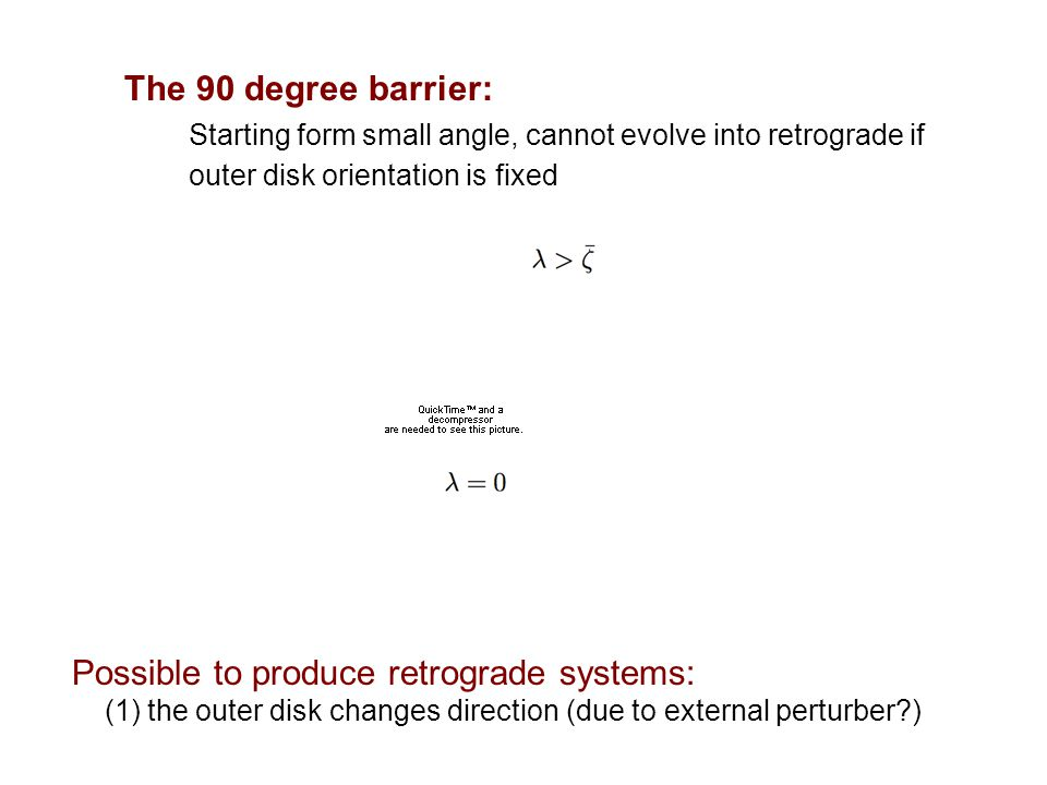 The 90 degree barrier: Starting form small angle, cannot evolve into retrograde if outer disk orientation is fixed Possible to produce retrograde syst