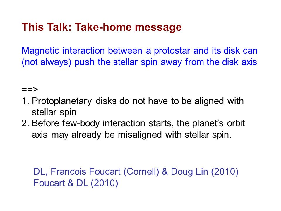 This Talk: Take-home message Magnetic interaction between a protostar and its disk can (not always) push the stellar spin away from the disk axis DL, Francois Foucart (Cornell) & Doug Lin (2010) Foucart & DL (2010) ==> 1.