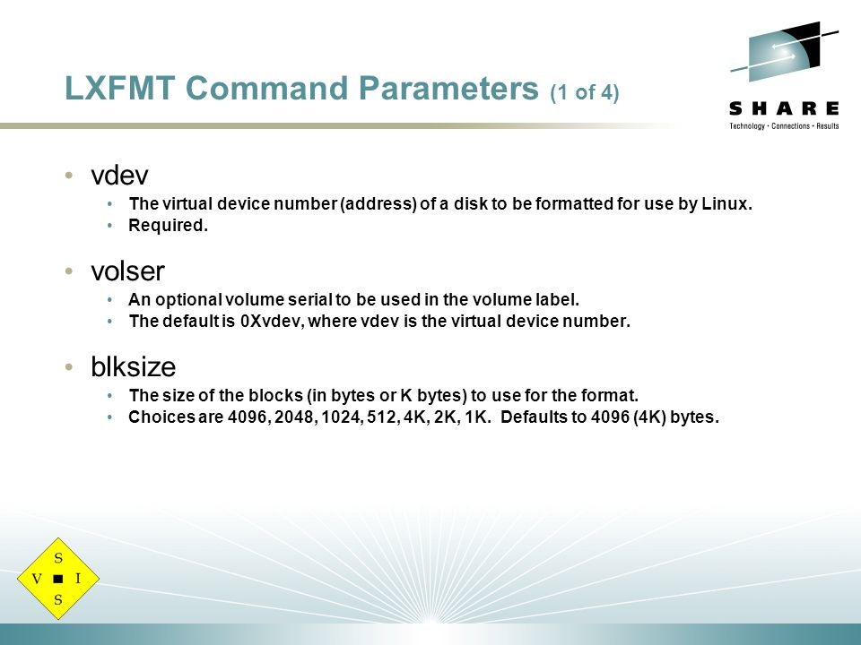 LXFMT Command Parameters (1 of 4) vdev The virtual device number (address) of a disk to be formatted for use by Linux.