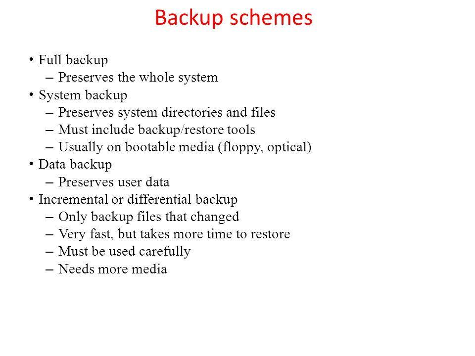Backup schemes Full backup – Preserves the whole system System backup – Preserves system directories and files – Must include backup/restore tools – U