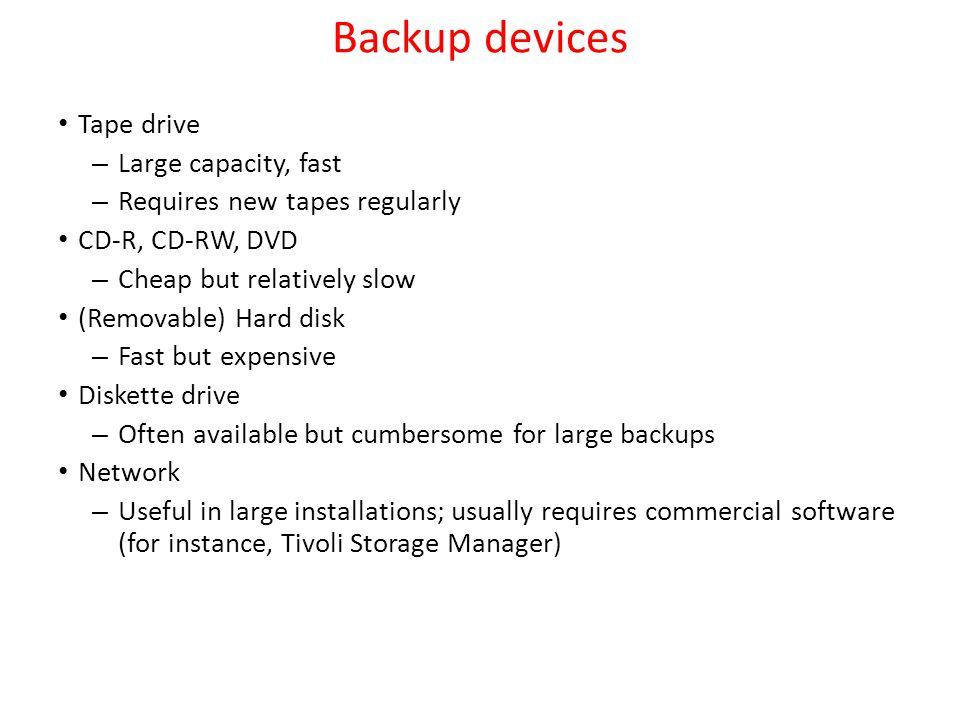 Backup devices Tape drive – Large capacity, fast – Requires new tapes regularly CD-R, CD-RW, DVD – Cheap but relatively slow (Removable) Hard disk – F