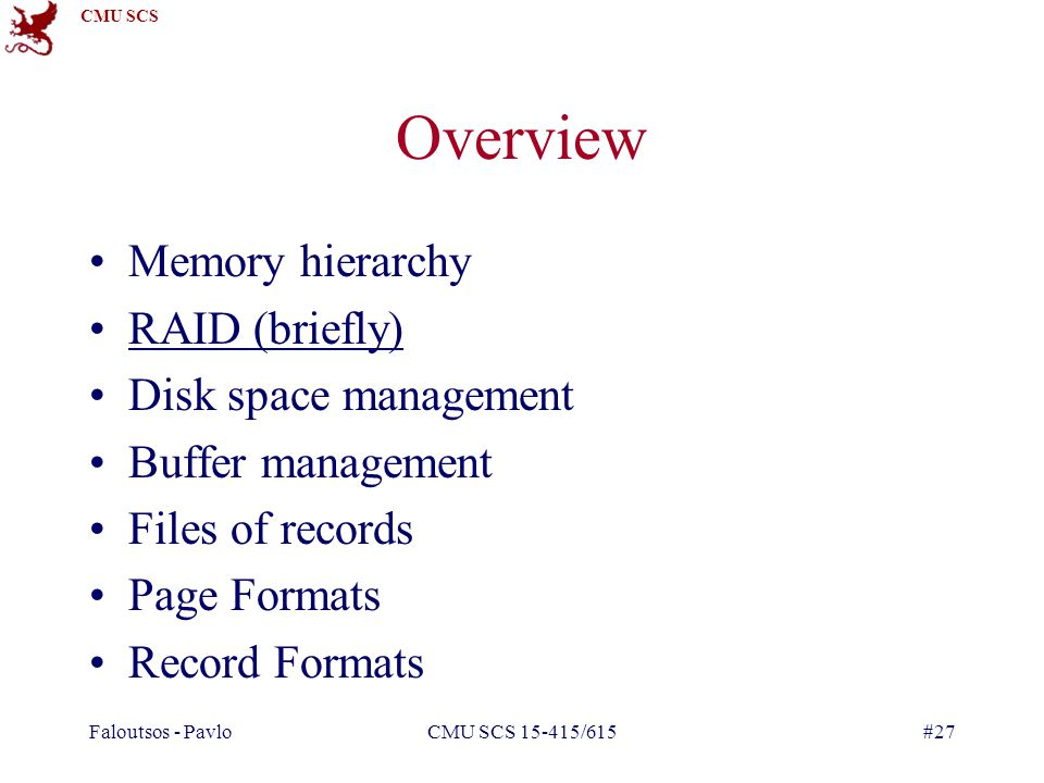 CMU SCS Faloutsos - PavloCMU SCS 15-415/615#27 Overview Memory hierarchy RAID (briefly) Disk space management Buffer management Files of records Page Formats Record Formats