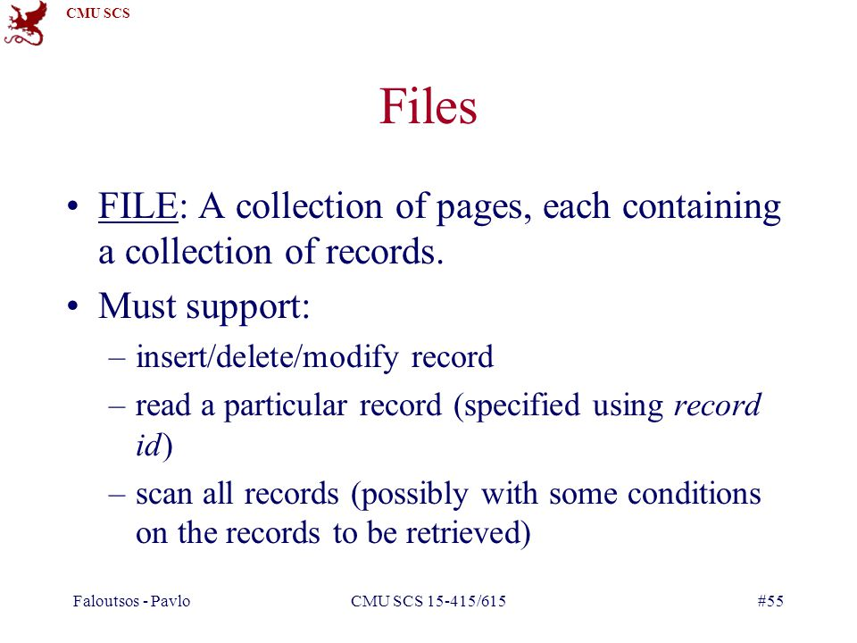 CMU SCS Faloutsos - PavloCMU SCS 15-415/615#55 Files FILE: A collection of pages, each containing a collection of records.
