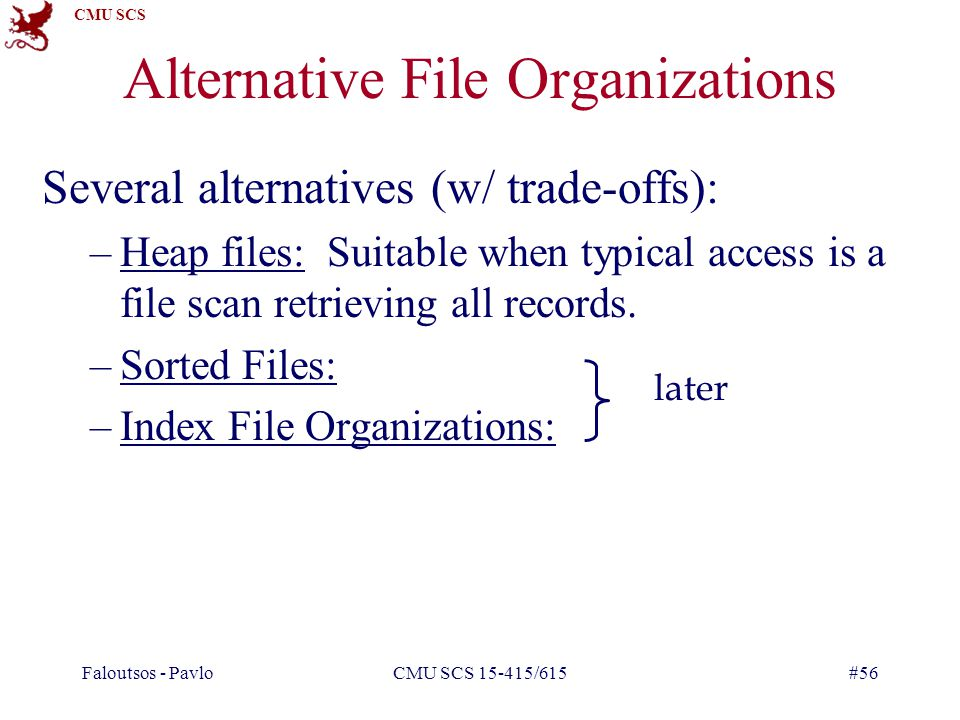 CMU SCS Faloutsos - PavloCMU SCS 15-415/615#56 Alternative File Organizations Several alternatives (w/ trade-offs): –Heap files: Suitable when typical access is a file scan retrieving all records.