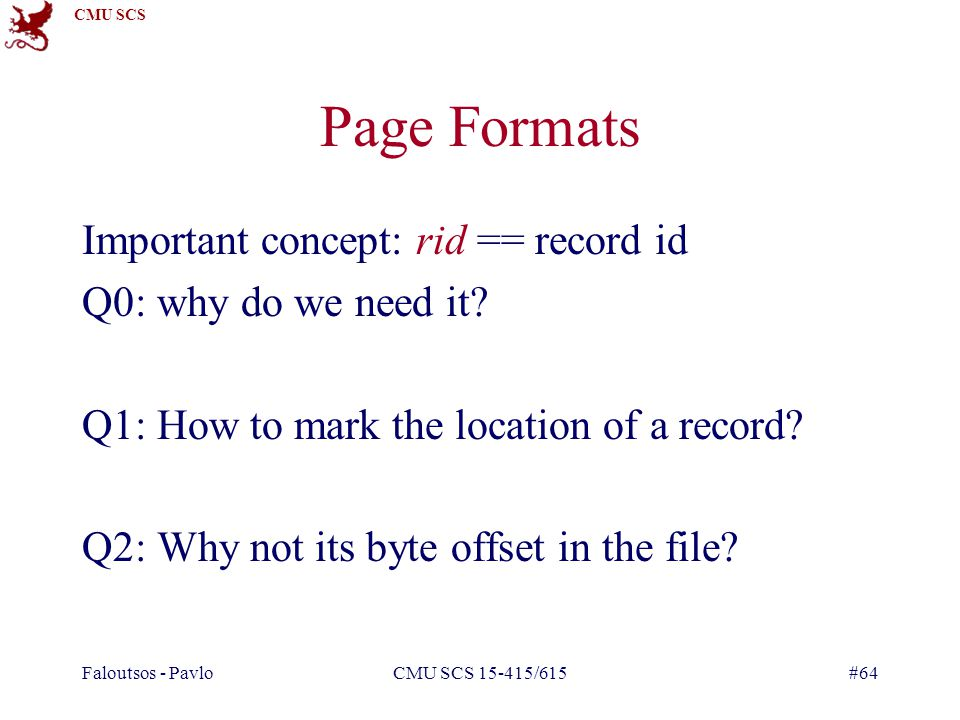 CMU SCS Faloutsos - PavloCMU SCS 15-415/615#64 Page Formats Important concept: rid == record id Q0: why do we need it.