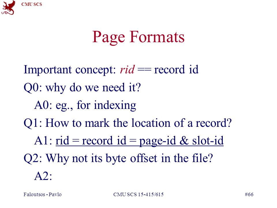 CMU SCS Faloutsos - PavloCMU SCS 15-415/615#66 Page Formats Important concept: rid == record id Q0: why do we need it.