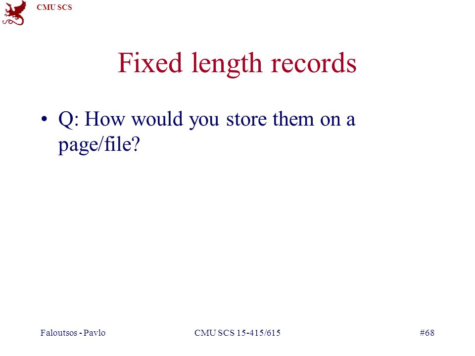 CMU SCS Faloutsos - PavloCMU SCS 15-415/615#68 Fixed length records Q: How would you store them on a page/file