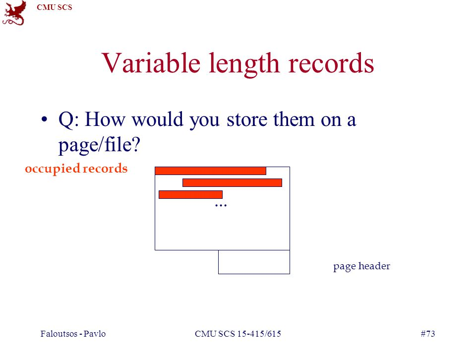 CMU SCS Faloutsos - PavloCMU SCS 15-415/615#73 Variable length records Q: How would you store them on a page/file ...