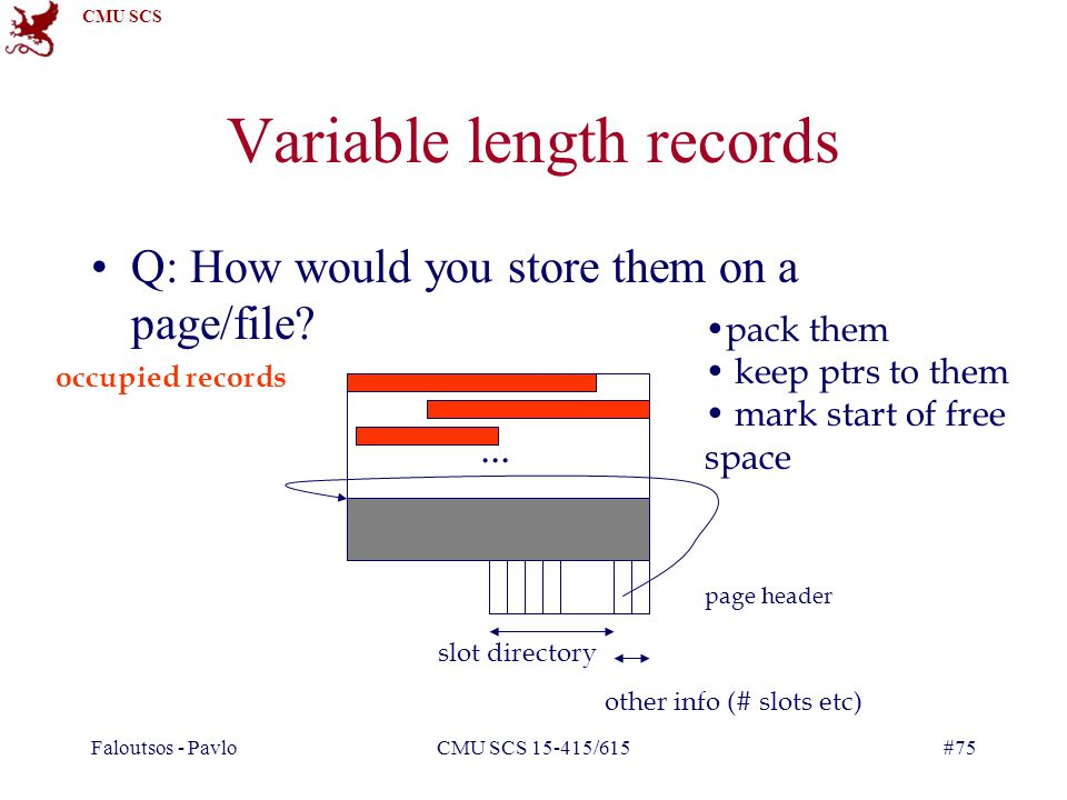 CMU SCS Faloutsos - PavloCMU SCS 15-415/615#75 Variable length records Q: How would you store them on a page/file ...