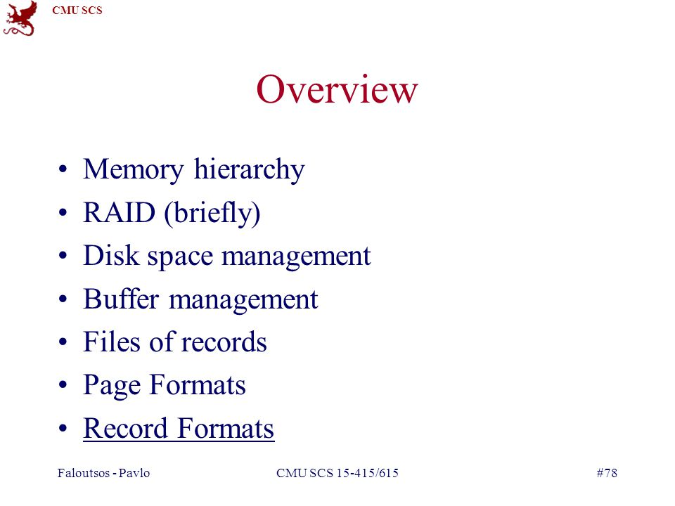 CMU SCS Faloutsos - PavloCMU SCS 15-415/615#78 Overview Memory hierarchy RAID (briefly) Disk space management Buffer management Files of records Page Formats Record Formats