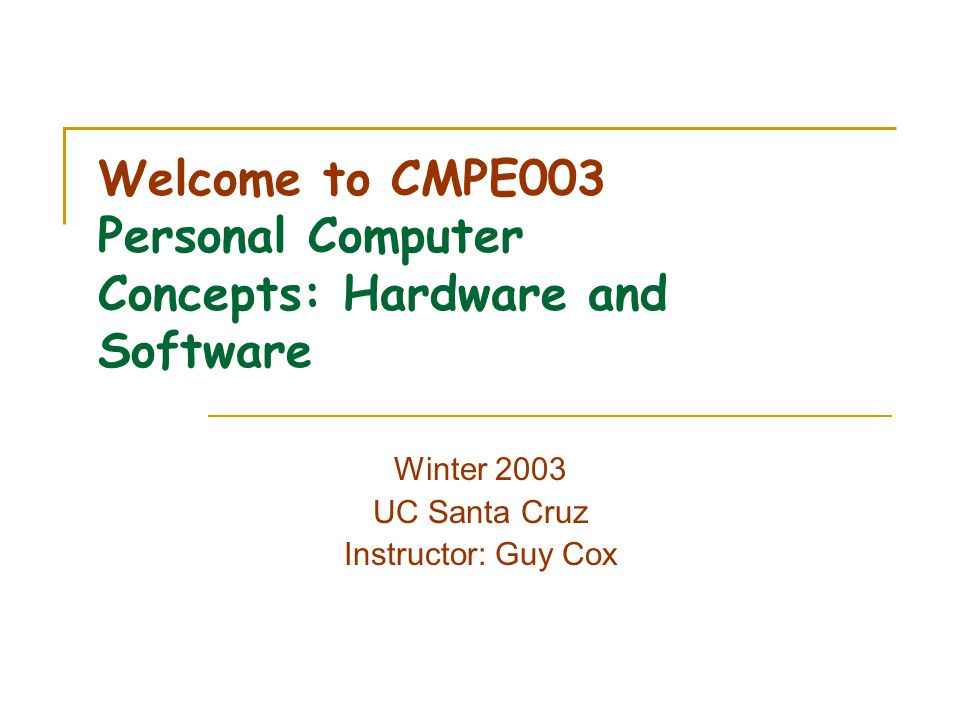 Welcome to CMPE003 Personal Computer Concepts: Hardware and Software Winter 2003 UC Santa Cruz Instructor: Guy Cox