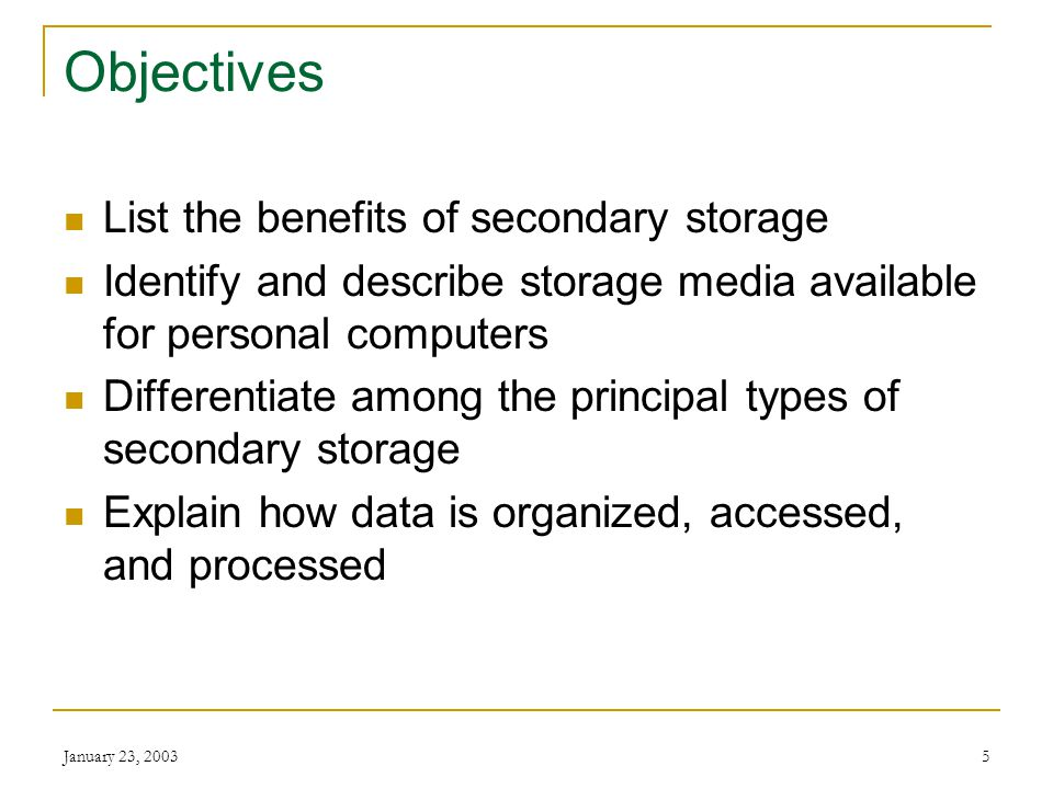 January 23, 20035 Objectives List the benefits of secondary storage Identify and describe storage media available for personal computers Differentiate among the principal types of secondary storage Explain how data is organized, accessed, and processed