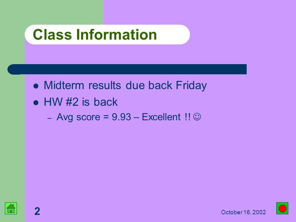 2 October 16, 2002 Class Information Midterm results due back Friday HW #2 is back – Avg score = 9.93 – Excellent !!