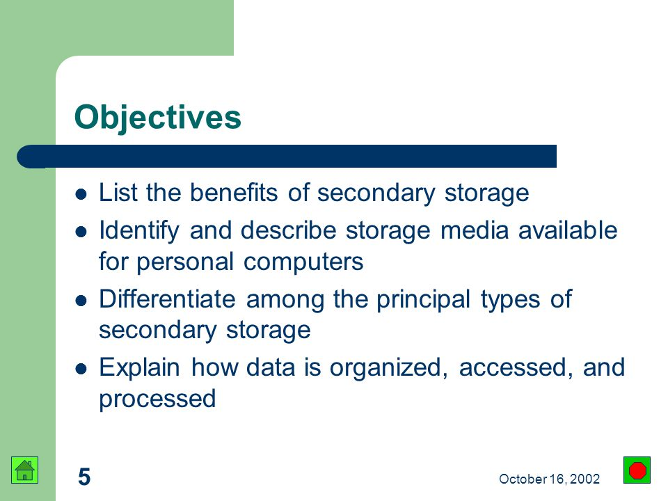 5 October 16, 2002 Objectives List the benefits of secondary storage Identify and describe storage media available for personal computers Differentiate among the principal types of secondary storage Explain how data is organized, accessed, and processed