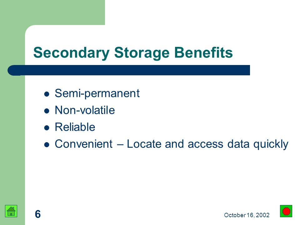 6 October 16, 2002 Secondary Storage Benefits Semi-permanent Non-volatile Reliable Convenient – Locate and access data quickly