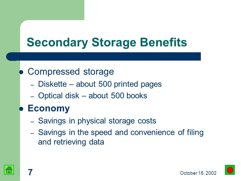 7 October 16, 2002 Compressed storage – Diskette – about 500 printed pages – Optical disk – about 500 books Economy – Savings in physical storage costs – Savings in the speed and convenience of filing and retrieving data Secondary Storage Benefits