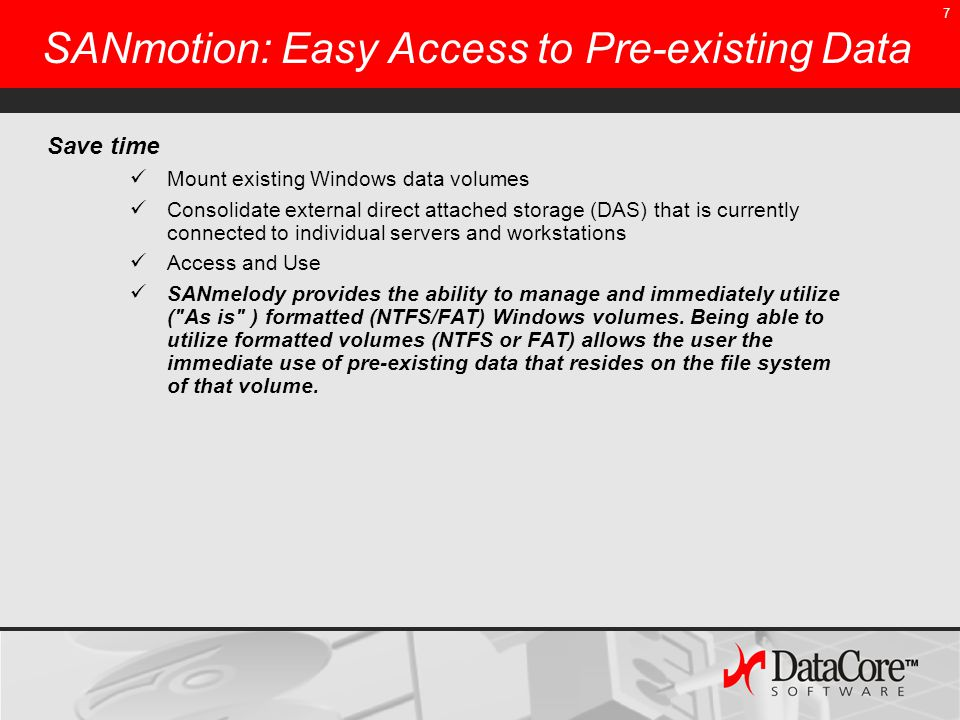 7 SANmotion: Easy Access to Pre-existing Data Save time Mount existing Windows data volumes Consolidate external direct attached storage (DAS) that is currently connected to individual servers and workstations Access and Use SANmelody provides the ability to manage and immediately utilize ( As is ) formatted (NTFS/FAT) Windows volumes.