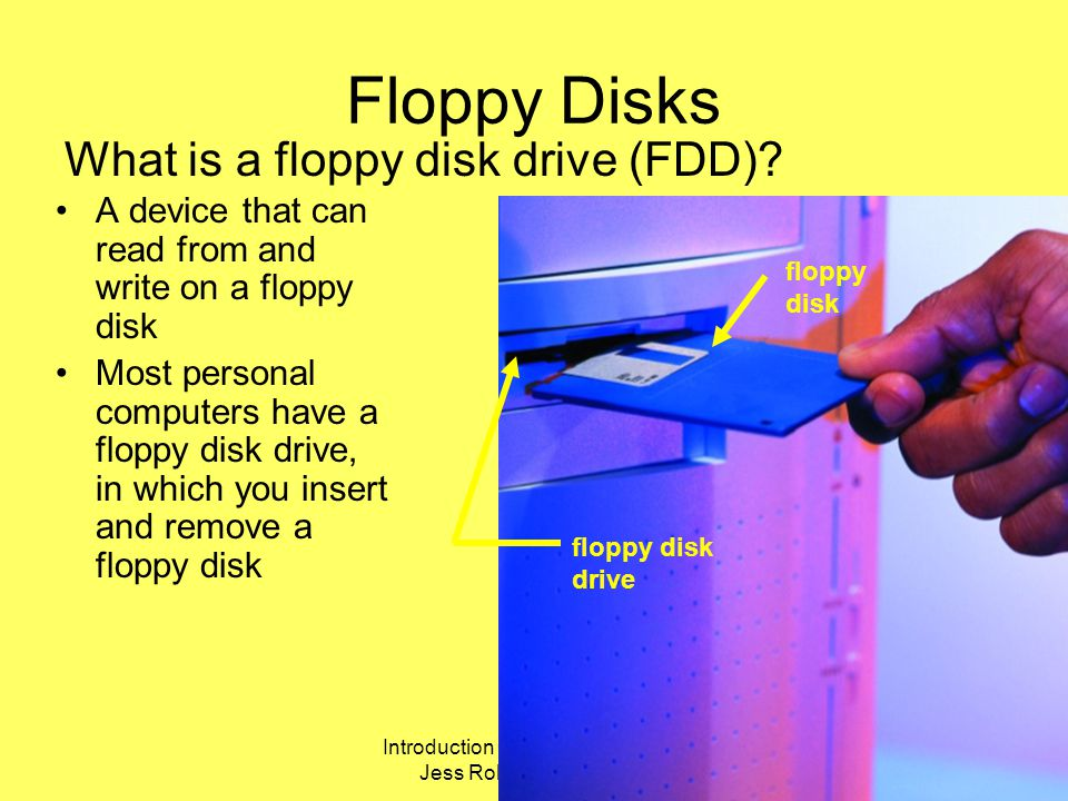 Introduction Computer Hardware Jess Role @UEAB 2006 Floppy Disks A device that can read from and write on a floppy disk Most personal computers have a floppy disk drive, in which you insert and remove a floppy disk What is a floppy disk drive (FDD).