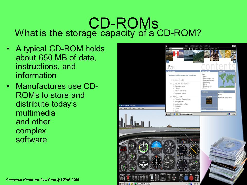 CD-ROMs What is the storage capacity of a CD-ROM? A typical CD-ROM holds about 650 MB of data, instructions, and information Manufactures use CD- ROMs