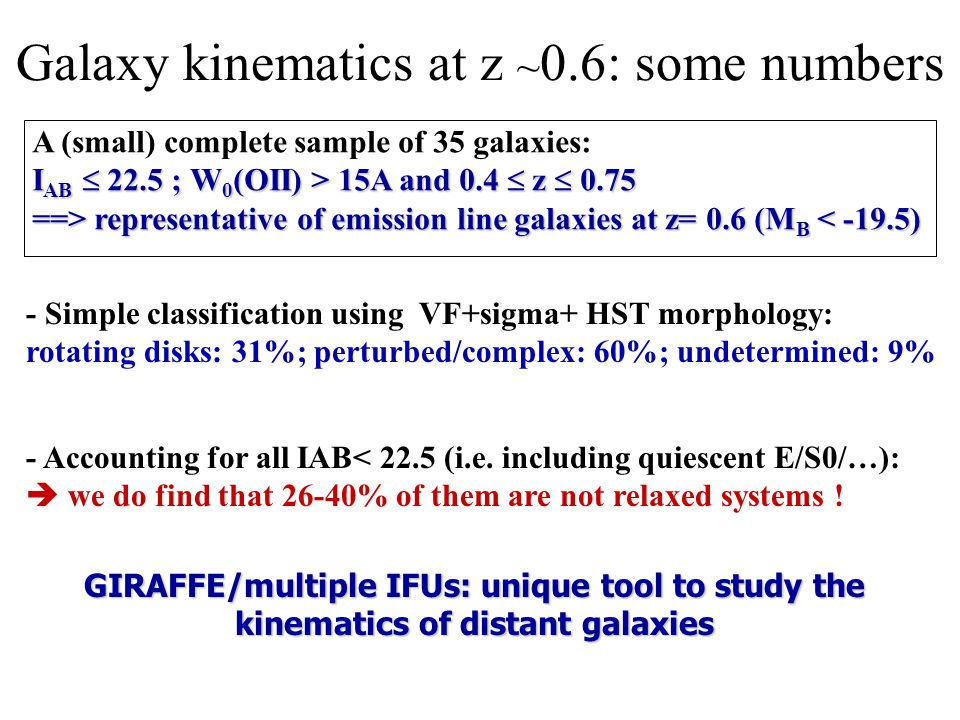 Galaxy kinematics at z ~ 0.6: some numbers A (small) complete sample of 35 galaxies: I AB 22.5 ; W 0 (OII) > 15A and 0.4 z 0.75 ==> representative of emission line galaxies at z= 0.6 (M B representative of emission line galaxies at z= 0.6 (M B < -19.5) - Simple classification using VF+sigma+ HST morphology: rotating disks: 31%; perturbed/complex: 60%; undetermined: 9% - Accounting for all IAB< 22.5 (i.e.