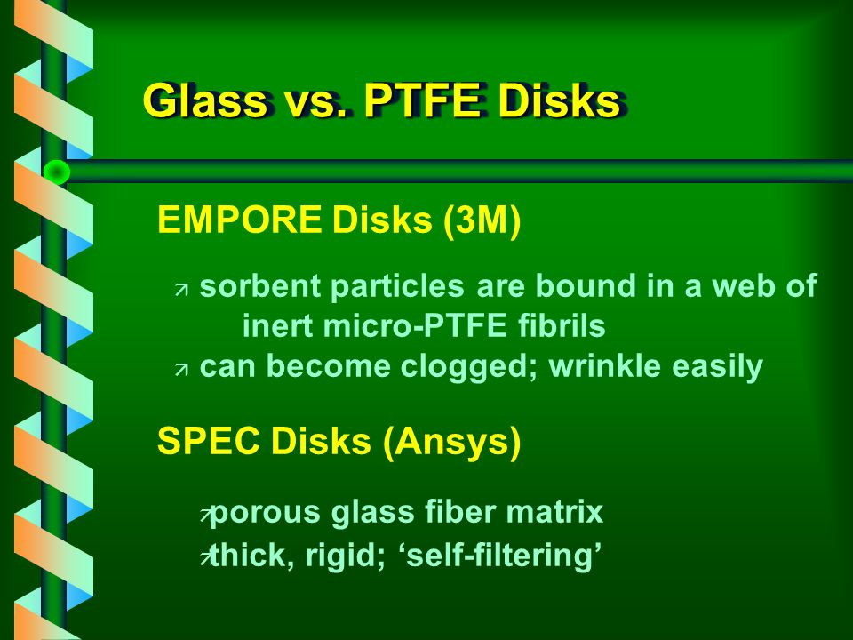 Forms of SPE Disks Solid Phase Extraction Disks (SPEDs) v Teflon Disks v Glass Fiber Disks v Laminar Disks