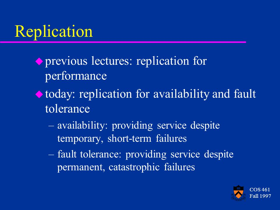COS 461 Fall 1997 Replication u previous lectures: replication for performance u today: replication for availability and fault tolerance –availability: providing service despite temporary, short-term failures –fault tolerance: providing service despite permanent, catastrophic failures