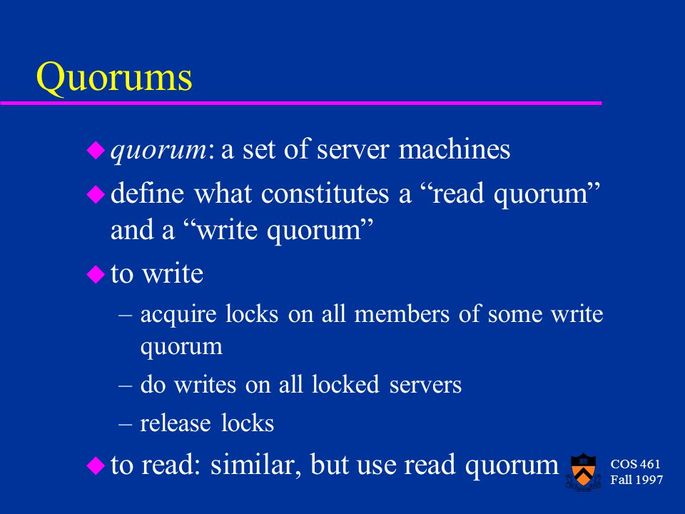 COS 461 Fall 1997 Quorums u quorum: a set of server machines u define what constitutes a read quorum and a write quorum u to write –acquire locks on all members of some write quorum –do writes on all locked servers –release locks u to read: similar, but use read quorum