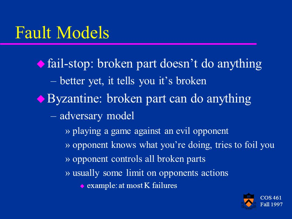 COS 461 Fall 1997 Fault Models u fail-stop: broken part doesnt do anything –better yet, it tells you its broken u Byzantine: broken part can do anything –adversary model »playing a game against an evil opponent »opponent knows what youre doing, tries to foil you »opponent controls all broken parts »usually some limit on opponents actions u example: at most K failures