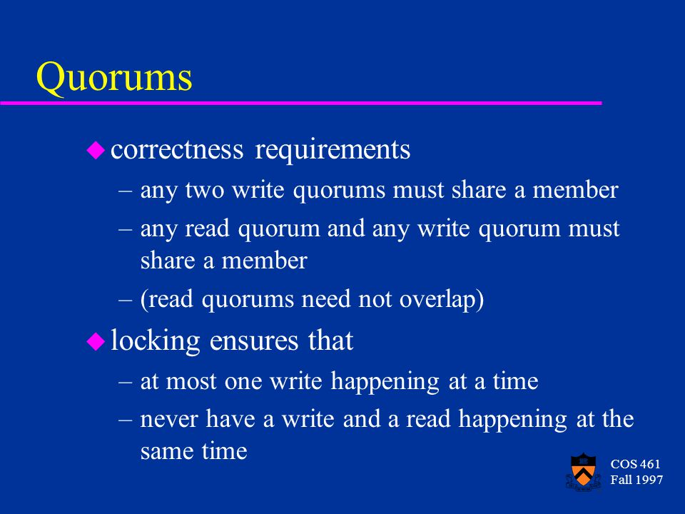 COS 461 Fall 1997 Quorums u correctness requirements –any two write quorums must share a member –any read quorum and any write quorum must share a member –(read quorums need not overlap) u locking ensures that –at most one write happening at a time –never have a write and a read happening at the same time