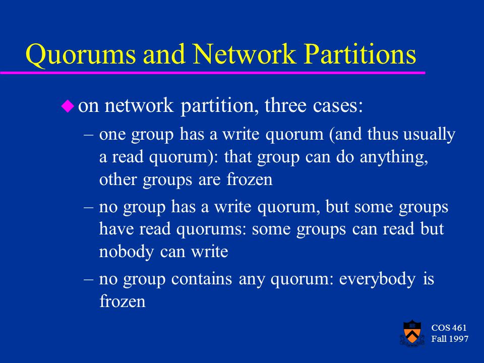 COS 461 Fall 1997 Quorums and Network Partitions u on network partition, three cases: –one group has a write quorum (and thus usually a read quorum): that group can do anything, other groups are frozen –no group has a write quorum, but some groups have read quorums: some groups can read but nobody can write –no group contains any quorum: everybody is frozen