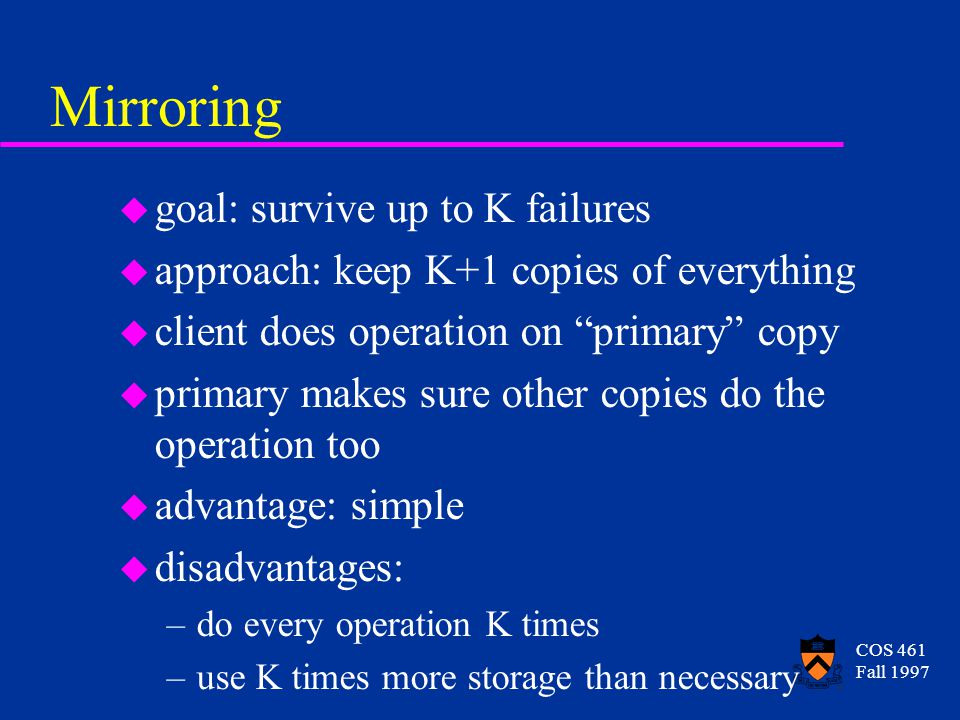 COS 461 Fall 1997 Mirroring u goal: survive up to K failures u approach: keep K+1 copies of everything u client does operation on primary copy u primary makes sure other copies do the operation too u advantage: simple u disadvantages: –do every operation K times –use K times more storage than necessary