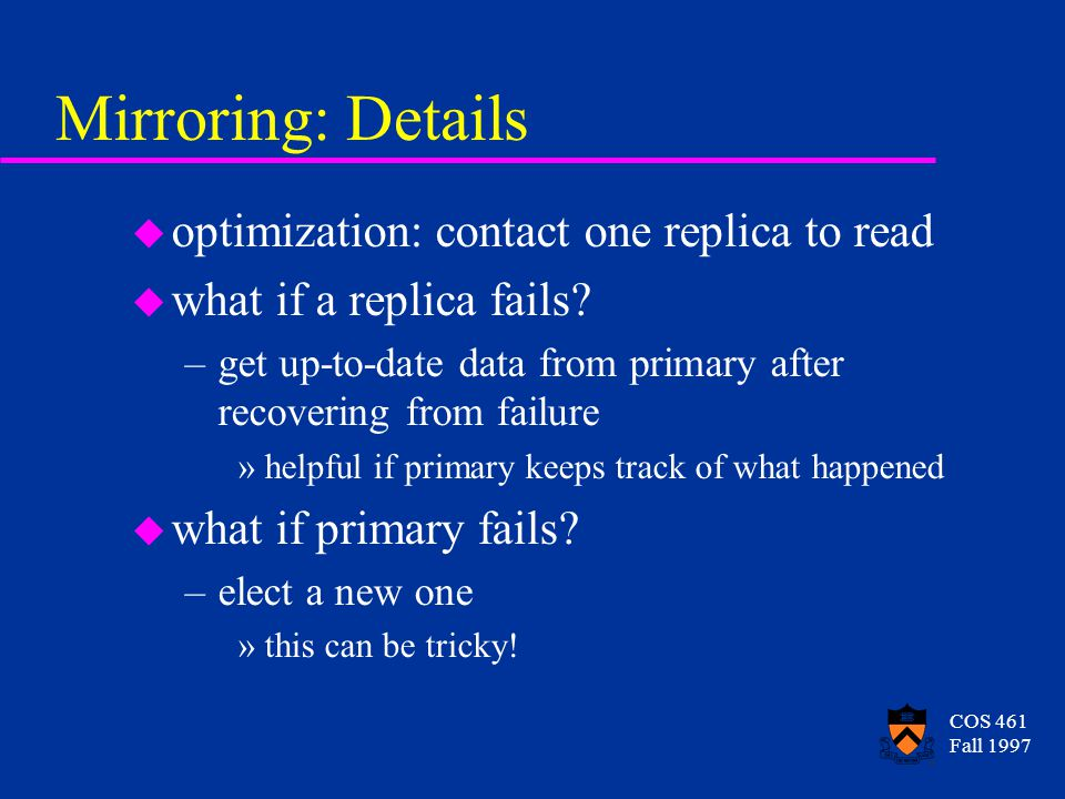 COS 461 Fall 1997 Mirroring: Details u optimization: contact one replica to read u what if a replica fails.