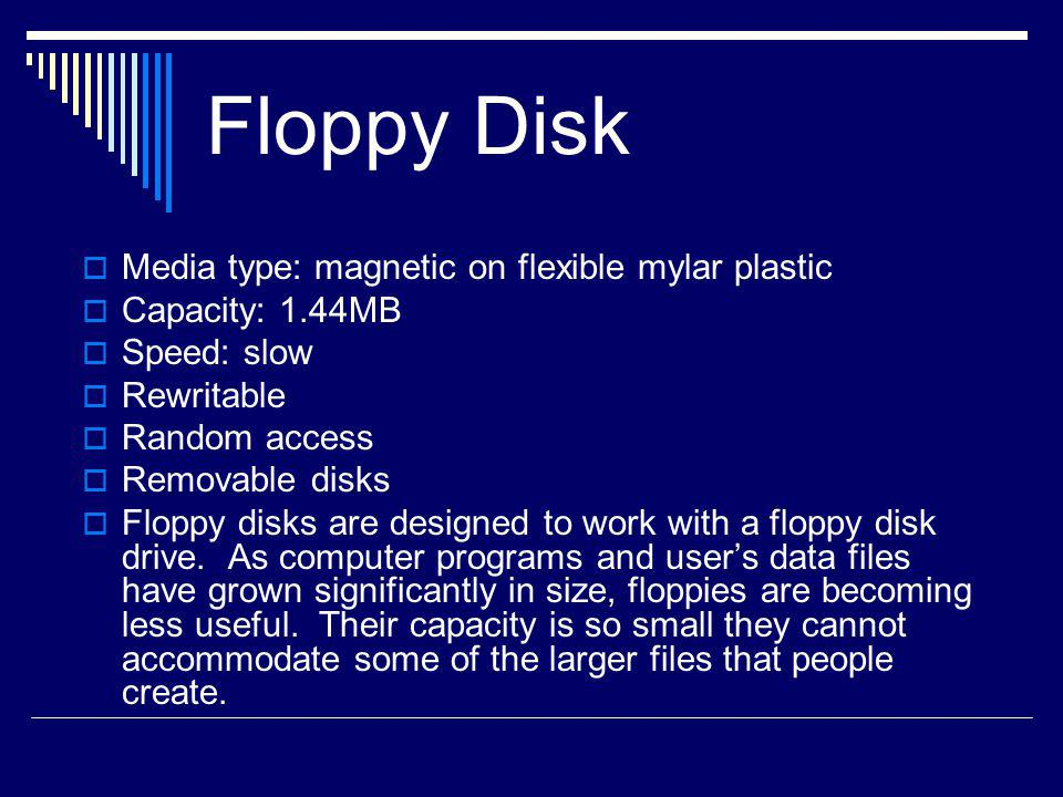 Hard Disk Media type: magnetic on hard platters made of glass or aluminum Capacity: typically up to 120GB Speed: fastest: 10,000 RPMs, 10msec access, 100MB/sec Reliability: very reliable as compared to floppies, not typically used for long-term storage, device failure most frequent cause of loss Rewritable Random access
