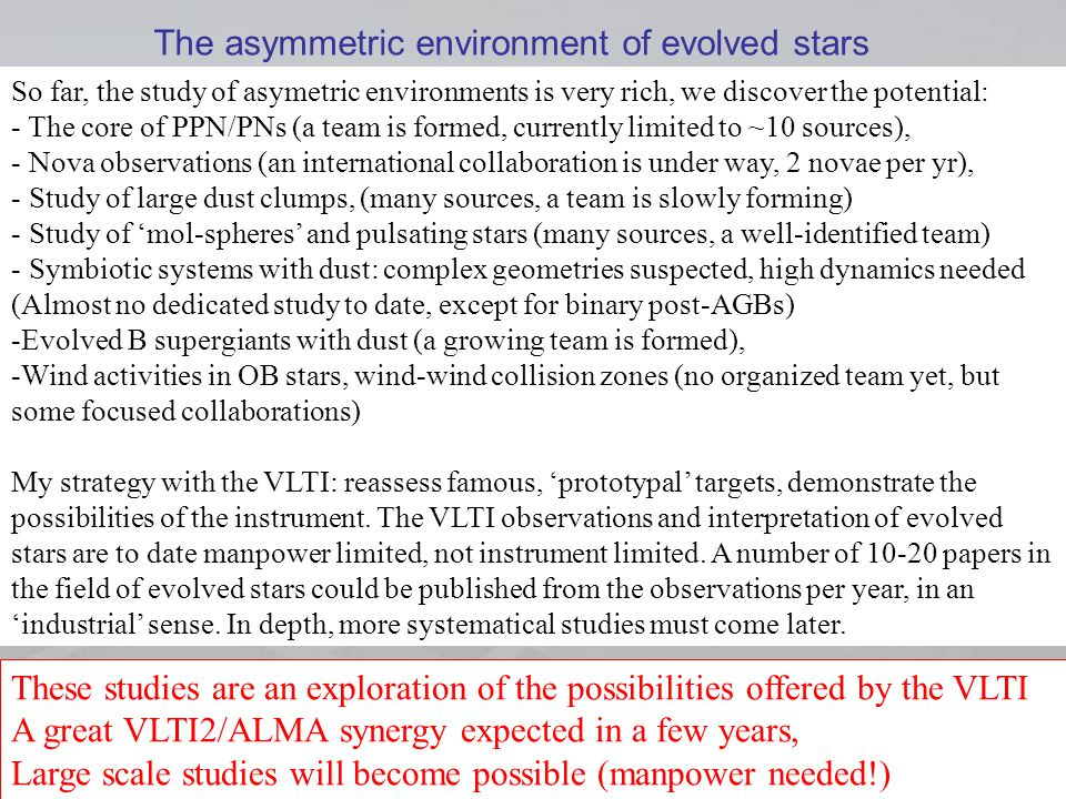 VLTI SCHOOL 1rst June 2008 48 So far, the study of asymetric environments is very rich, we discover the potential: - The core of PPN/PNs (a team is formed, currently limited to ~10 sources), - Nova observations (an international collaboration is under way, 2 novae per yr), - Study of large dust clumps, (many sources, a team is slowly forming) - Study of mol-spheres and pulsating stars (many sources, a well-identified team) - Symbiotic systems with dust: complex geometries suspected, high dynamics needed (Almost no dedicated study to date, except for binary post-AGBs) -Evolved B supergiants with dust (a growing team is formed), -Wind activities in OB stars, wind-wind collision zones (no organized team yet, but some focused collaborations) My strategy with the VLTI: reassess famous, prototypal targets, demonstrate the possibilities of the instrument.