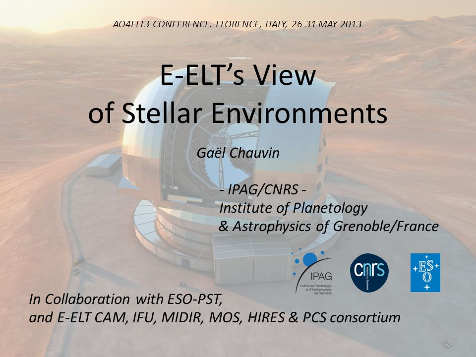 E-ELTs View of Stellar Environments Gaël Chauvin - IPAG/CNRS - Institute of Planetology & Astrophysics of Grenoble/France In Collaboration with ESO-PST, and E-ELT CAM, IFU, MIDIR, MOS, HIRES & PCS consortium AO4ELT3 CONFERENCE.
