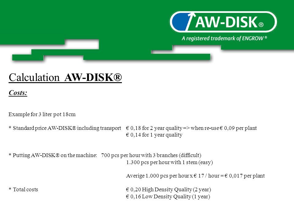 Calculation AW-DISK® Costs: Example for 3 liter pot 18cm * Standard price AW-DISK® including transport 0,18 for 2 year quality => when re-use 0,09 per plant 0,14 for 1 year quality * Putting AW-DISK® on the machine: 700 pcs per hour with 3 branches (difficult) pcs per hour with 1 stem (easy) Averige pcs per hour x 17 / hour = 0,017 per plant * Total costs 0,20 High Density Quality (2 year) 0,16 Low Density Quality (1 year)