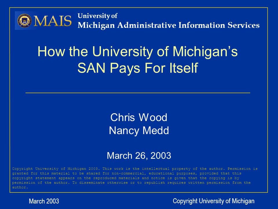 March 2003 Copyright University of Michigan How the University of Michigans SAN Pays For Itself University of Michigan Administrative Information Services Chris Wood Nancy Medd March 26, 2003 Copyright University of Michigan 2003.
