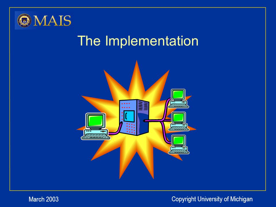 March 2003 Copyright University of Michigan The Implementation