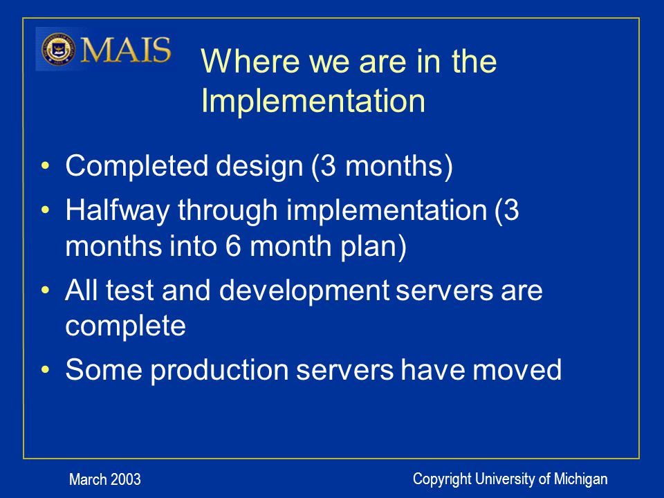 March 2003 Copyright University of Michigan Where we are in the Implementation Completed design (3 months) Halfway through implementation (3 months into 6 month plan) All test and development servers are complete Some production servers have moved